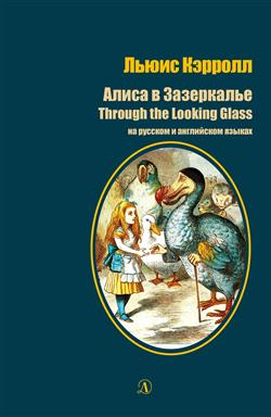 Кэрролл Льюис «Алиса в Зазеркалье: Сказка. Through the Looking-Glass and What Alice Found There: Fairy tale. На русском и английском языках»